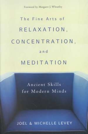 The Fine Arts of Relaxation, Concentration, and Meditation:  Ancient Skills for Modern Minds de Joel Levey