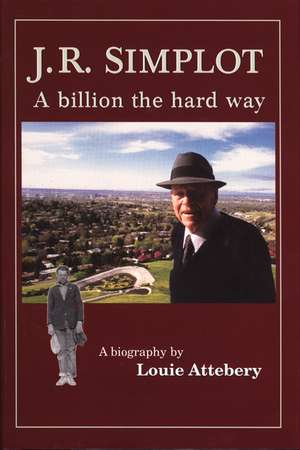 J. R. Simplot:  A Billion the Hard Way de Louie Attebery