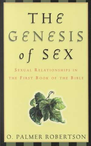 The Genesis of Sex:  Sexual Relationships in the First Book of the Bible de O. Palmer Robertson