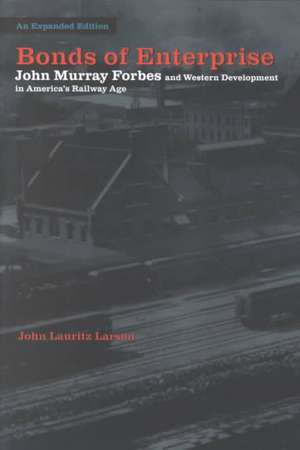 Bonds of Enterprise: John Murray Forbes and Western Development in America's Railway Age de John Lauritz Larson