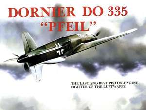 Dornier Do 335 Pfeil:  The Last and Best Piston-Engine Fighter of the Luftwaffe de Heinz J. Nowarra