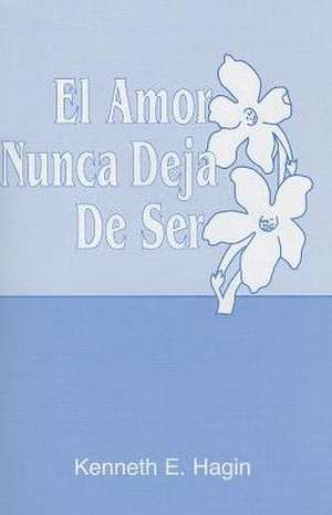 El Amor Nunca Deja de Ser (Love Never Fails) de Kenneth E. Hagin