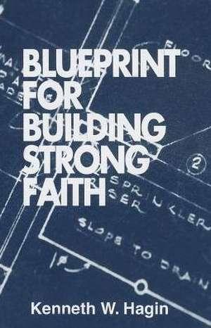 Blueprint for Building Strong Faith de Kenneth E. Hagin