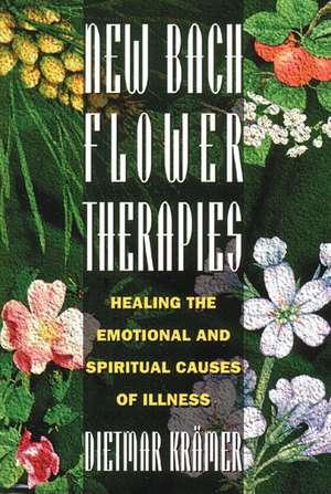 New Bach Flower Therapies: Healing the Emotional and Spiritual Causes of Illness de Dietmar Krämer