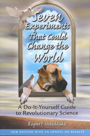 Seven Experiments That Could Change the World:  A Do-It-Yourself Guide to Revolutionary Science de Rupert Sheldrake