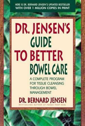 Dr. Jensen's Guide to Better Bowel Care:  A Complete Program for Tissue Cleansing Through Bowel Management de Bernard Jensen