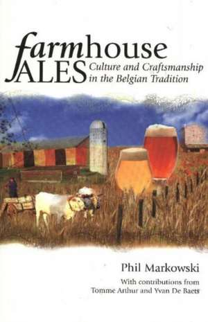 Farmhouse Ales: Culture and Craftsmanship in the Belgian Tradition de Phil Marowski