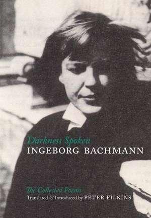 Darkness Spoken:  The Collected Poems de Ingeborg Bachmann