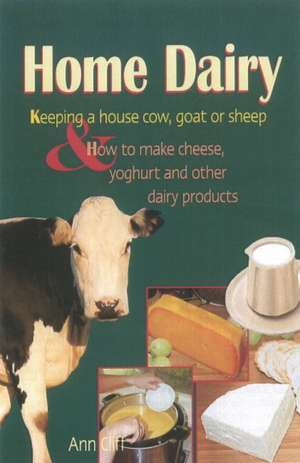 Home Dairy: Keeping a House Cow, Goat or Sheep & How to Make Cheese, Yoghurt & Other Dairy Products de Ann Cliff