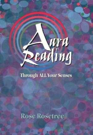 Aura Reading Through All Your Senses: Celestial Perception Made Practical de Rose Rosetree