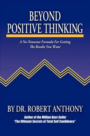 Beyond Positive Thinking:  A No-Nonsense Formula for Getting the Results You Want de Robert Anthony