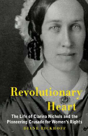 Revolutionary Heart:  The Life of Clarina Nichols and the Pioneering Crusade for Women's Rights de Diane Eickhoff
