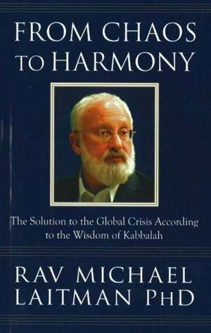 From Chaos to Harmony:  The Solution to the Global Crisis According to the Wisdom of Kabbalah de Michael Laitman