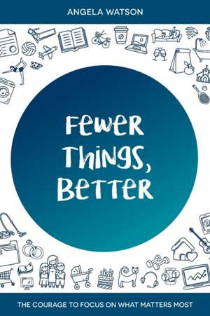 Fewer Things, Better: The Courage to Focus on What Matters Most de Angela Watson