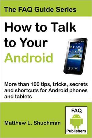 How to Talk to Your Android:  More Than 100 Tips, Tricks, Secrets and Shortcuts for Android Phones and Tablets de Matthew L. Shuchman