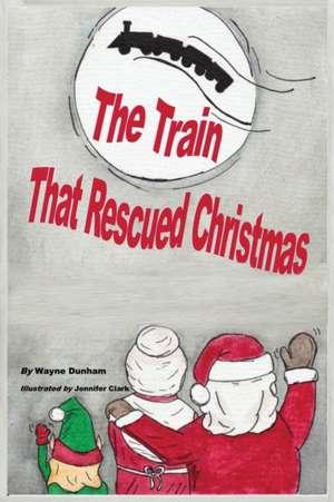 The  Train That Rescued Christmas de Wayne C Dunham