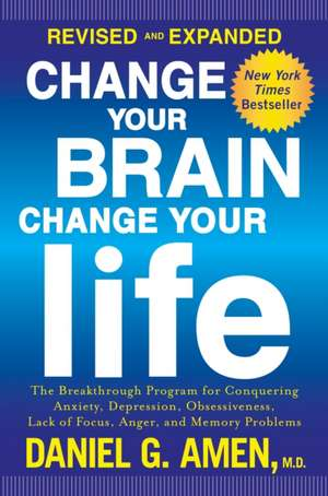 Change Your Brain, Change Your Life:  The Breakthrough Program for Conquering Anxiety, Depression, Obsessiveness, Lack of Focus, Anger, and Memory Prob de Daniel G. Amen