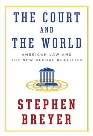 The Court and the World:  American Law and the New Global Realities de Stephen Breyer