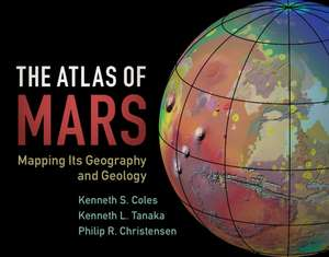 The Atlas of Mars: Mapping its Geography and Geology de Kenneth S. Coles