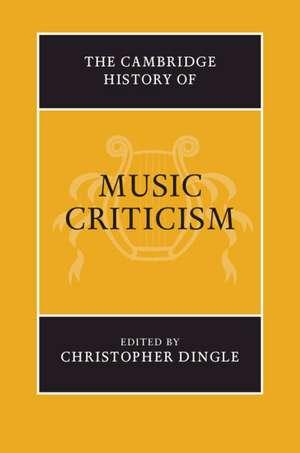 The Cambridge History of Music Criticism de Christopher Dingle