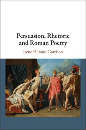 Persuasion, Rhetoric and Roman Poetry de Irene Peirano Garrison