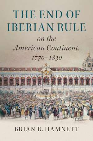The End of Iberian Rule on the American Continent, 1770–1830   de Brian R. Hamnett