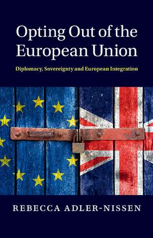 Opting Out of the European Union: Diplomacy, Sovereignty and European Integration de Rebecca Adler-Nissen