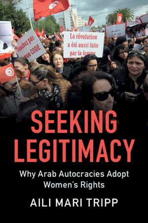 Seeking Legitimacy: Why Arab Autocracies Adopt Women's Rights de Aili Mari Tripp