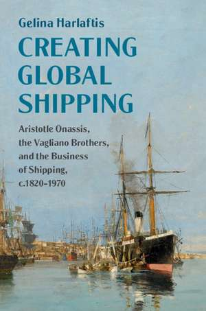 Creating Global Shipping: Aristotle Onassis, the Vagliano Brothers, and the Business of Shipping, c.1820–1970 de Gelina Harlaftis