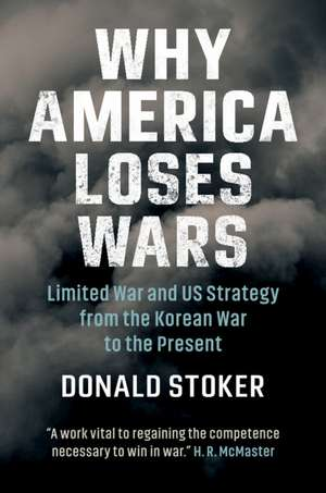 Why America Loses Wars: Limited War and US Strategy from the Korean War to the Present de Donald Stoker