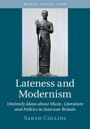 Lateness and Modernism: Untimely Ideas about Music, Literature and Politics in Interwar Britain de Sarah Collins