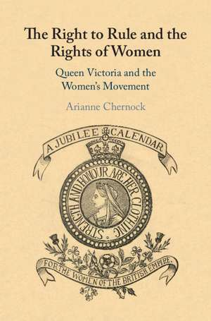 The Right to Rule and the Rights of Women: Queen Victoria and the Women's Movement de Arianne Chernock