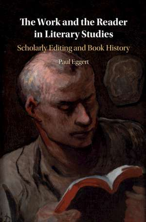 The Work and the Reader in Literary Studies: Scholarly Editing and Book History de Paul Eggert