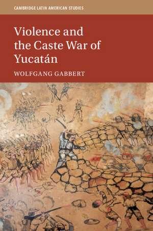 Violence and the Caste War of Yucatán de Wolfgang Gabbert