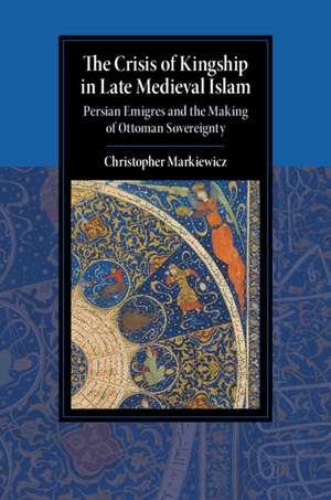 The Crisis of Kingship in Late Medieval Islam: Persian Emigres and the Making of Ottoman Sovereignty de Christopher Markiewicz