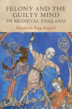 Felony and the Guilty Mind in Medieval England de Elizabeth Papp Kamali