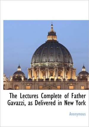 The Lectures Complete of Father Gavazzi, as Delivered in New York de Anonymous