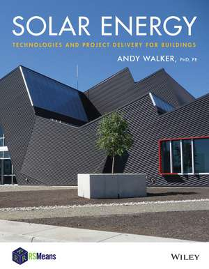 Solar Energy: Technologies and Project Delivery for Buildings de Andy Walker