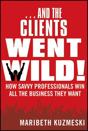 ...And the Clients Went Wild!: How Savvy Professionals Win All the Business They Want Revised and Updated de Maribeth Kuzmeski