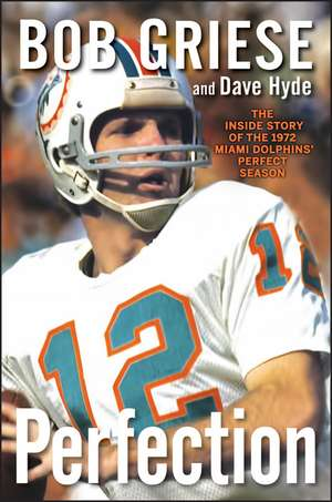 Perfection:  The Inside Story of the 1972 Miami Dolphins' Perfect Season de Bob Griese