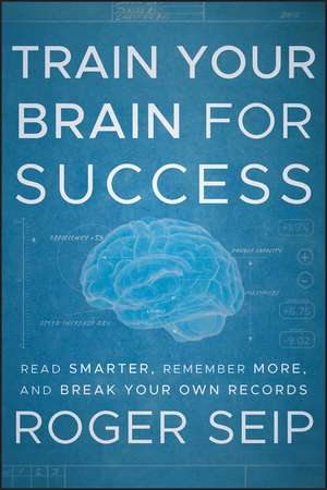 Train Your Brain For Success: Read Smarter, Remember More, and Break Your Own Records de Roger Seip