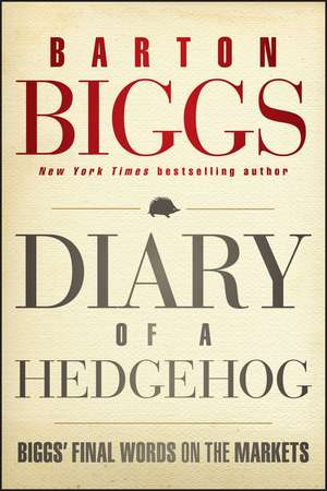 Diary of a Hedgehog: Biggs′ Final Words on the Markets de Barton Biggs