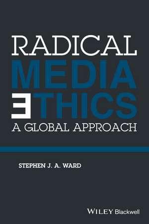 Radical Media Ethics: A Global Approach de Stephen J. A. Ward