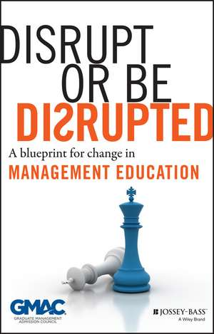 Disrupt or Be Disrupted: A Blueprint for Change in Management Education de GMAC (Graduate Management Admission Council)