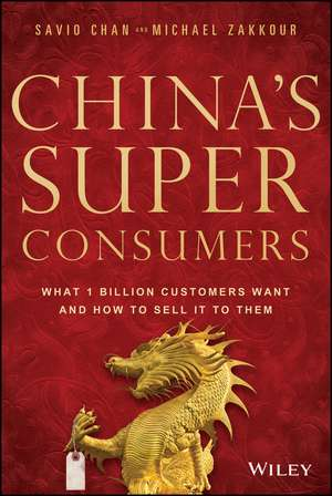 China′s Super Consumers: What 1 Billion Customers Want and How to Sell it to Them de Savio Chan