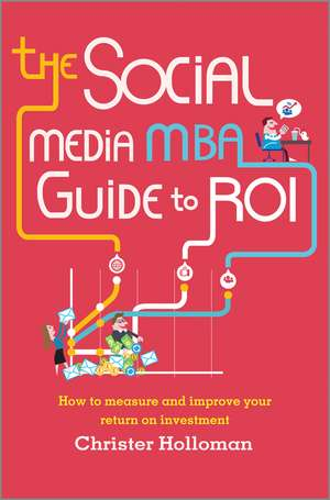 The Social Media MBA Guide to ROI: How to Measure and Improve Your Return on Investment de Christer Holloman