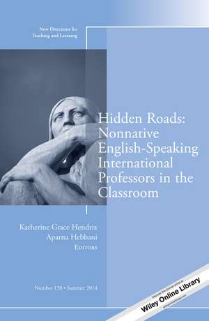 Hidden Roads: Nonnative English–Speaking International Professors in the Classroom: New Directions for Teaching and Learning, Number 138 de Katherine Grace Hendrix
