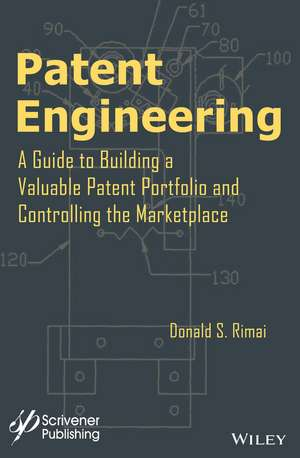 Patent Engineering: A Guide to Building a Valuable Patent Portfolio and Controlling the Marketplace de Donald S. Rimai