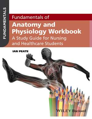 Fundamentals of Anatomy and Physiology Workbook: A Study Guide for Nurses and Healthcare Students de Ian Peate