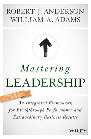 Mastering Leadership: An Integrated Framework for Breakthrough Performance and Extraordinary Business Results de Robert J. Anderson